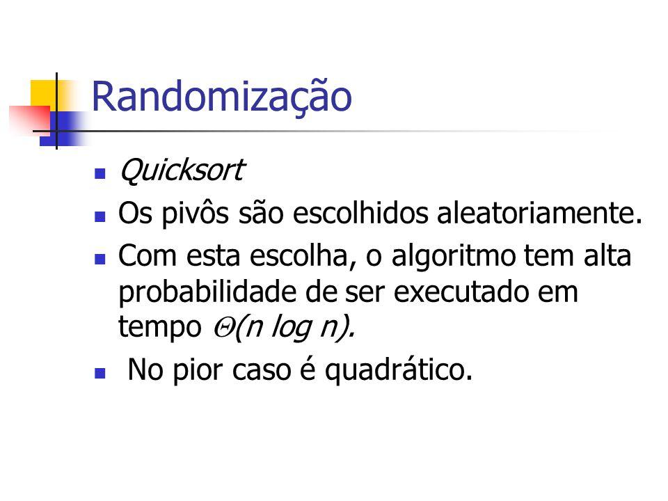 Randomização Quicksort Os pivôs são escolhidos aleatoriamente. Com esta escolha, o algoritmo tem alta probabilidade de ser executado em tempo  (n log