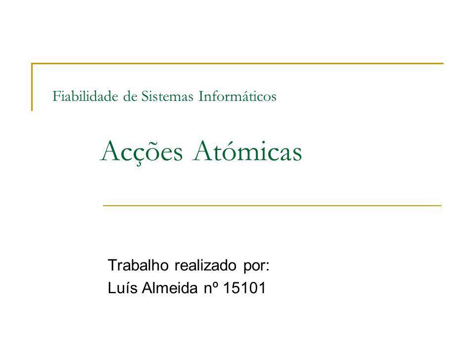 Fiabilidade de Sistemas Informáticos Acções Atómicas Trabalho realizado por: Luís Almeida nº 15101