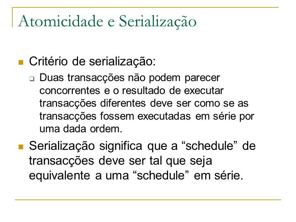 Atomicidade e Serialização Critério de serialização:  Duas transacções não podem parecer concorrentes e o resultado de executar transacções diferentes deve ser como se as transacções fossem executadas em série por uma dada ordem.
