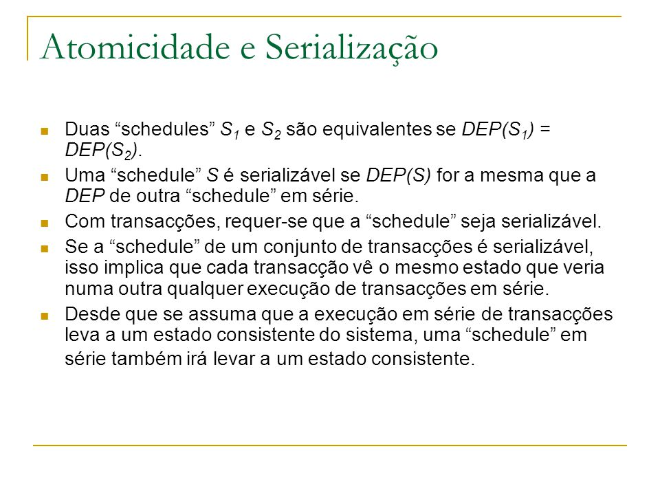 """Atomicidade e Serialização Duas """"schedules"""" S 1 e S 2 são equivalentes se DEP(S 1 ) = DEP(S 2 ). Uma """"schedule"""" S é serializável se DEP(S) for a mesma"""