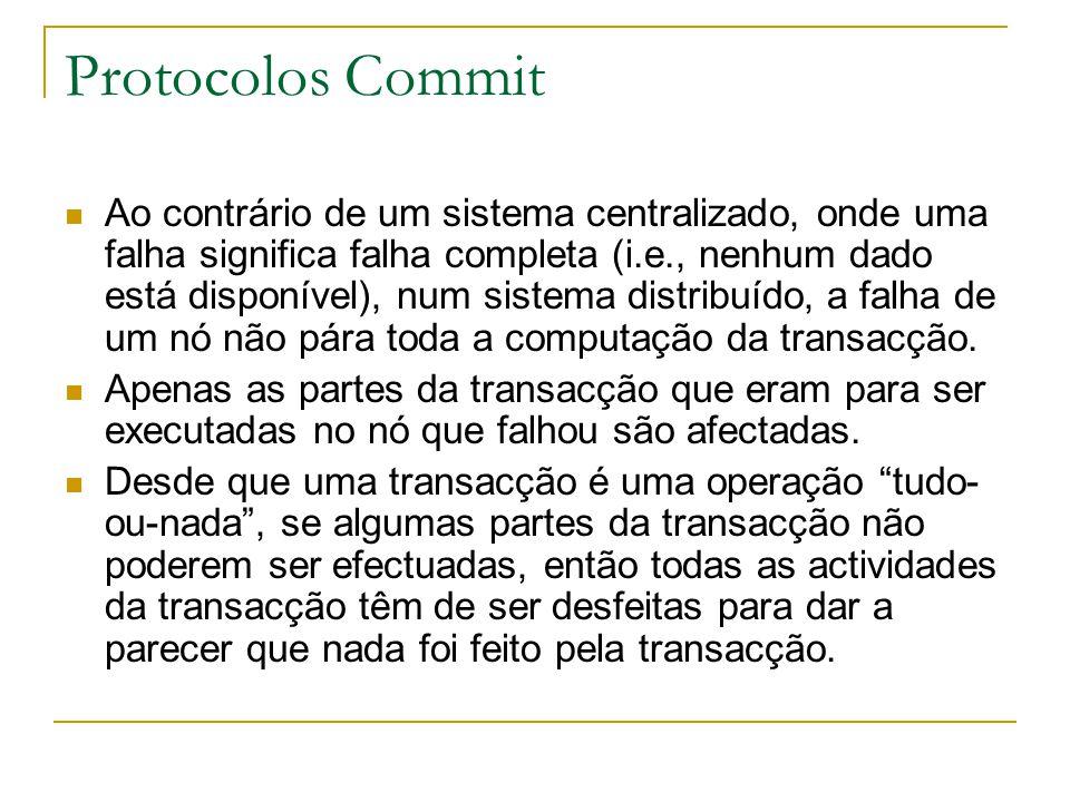 Protocolos Commit Ao contrário de um sistema centralizado, onde uma falha significa falha completa (i.e., nenhum dado está disponível), num sistema distribuído, a falha de um nó não pára toda a computação da transacção.