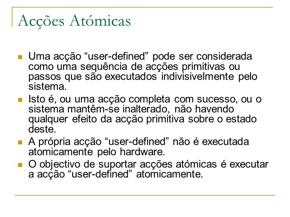 Acções Atómicas Uma acção user-defined pode ser considerada como uma sequência de acções primitivas ou passos que são executados indivisivelmente pelo sistema.