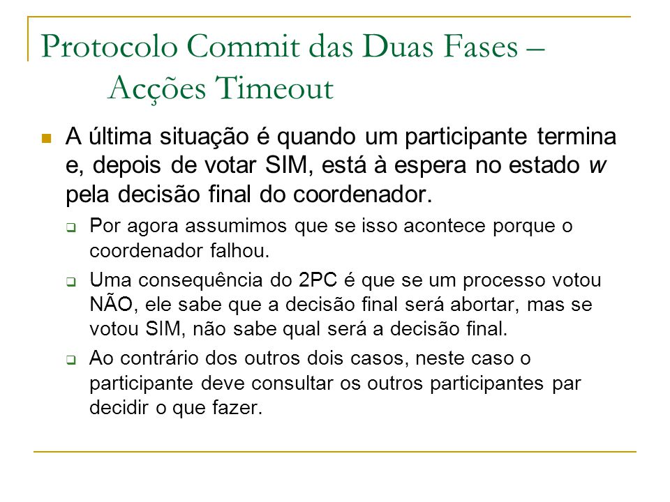 Protocolo Commit das Duas Fases – Acções Timeout A última situação é quando um participante termina e, depois de votar SIM, está à espera no estado w pela decisão final do coordenador.