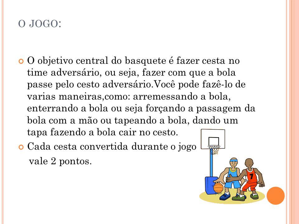 O JOGO : O objetivo central do basquete é fazer cesta no time adversário, ou seja, fazer com que a bola passe pelo cesto adversário.Você pode fazê-lo