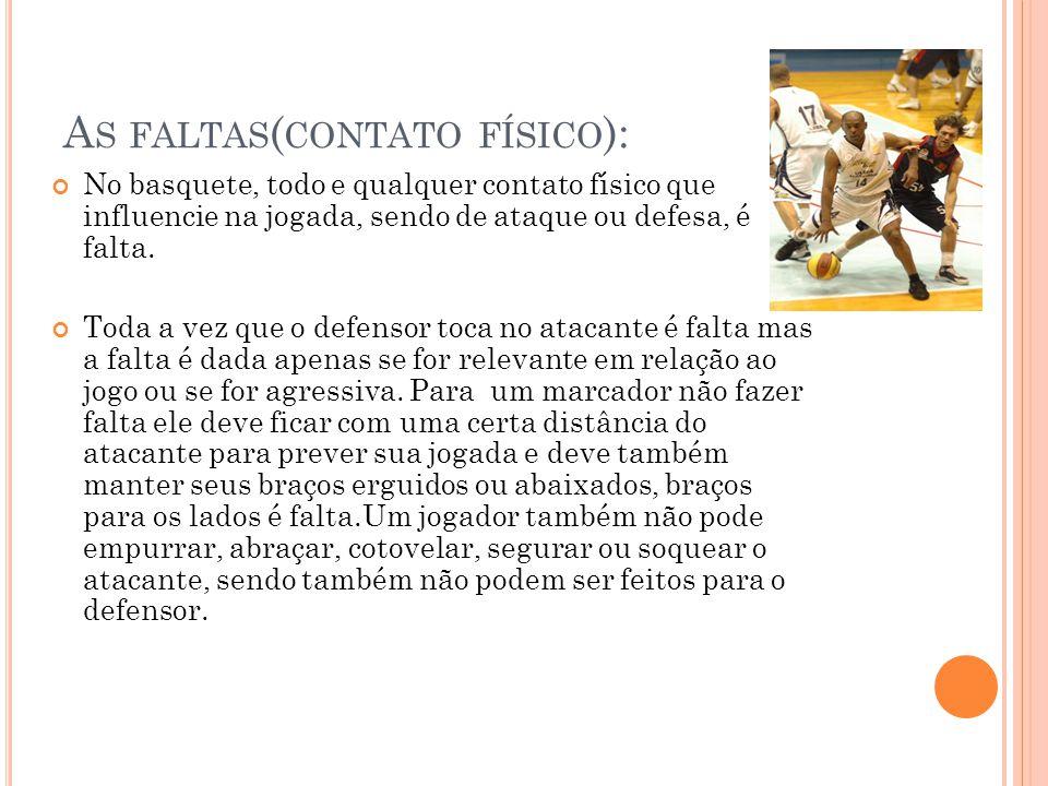 A S FALTAS ( CONTATO FÍSICO ): No basquete, todo e qualquer contato físico que influencie na jogada, sendo de ataque ou defesa, é falta. Toda a vez qu