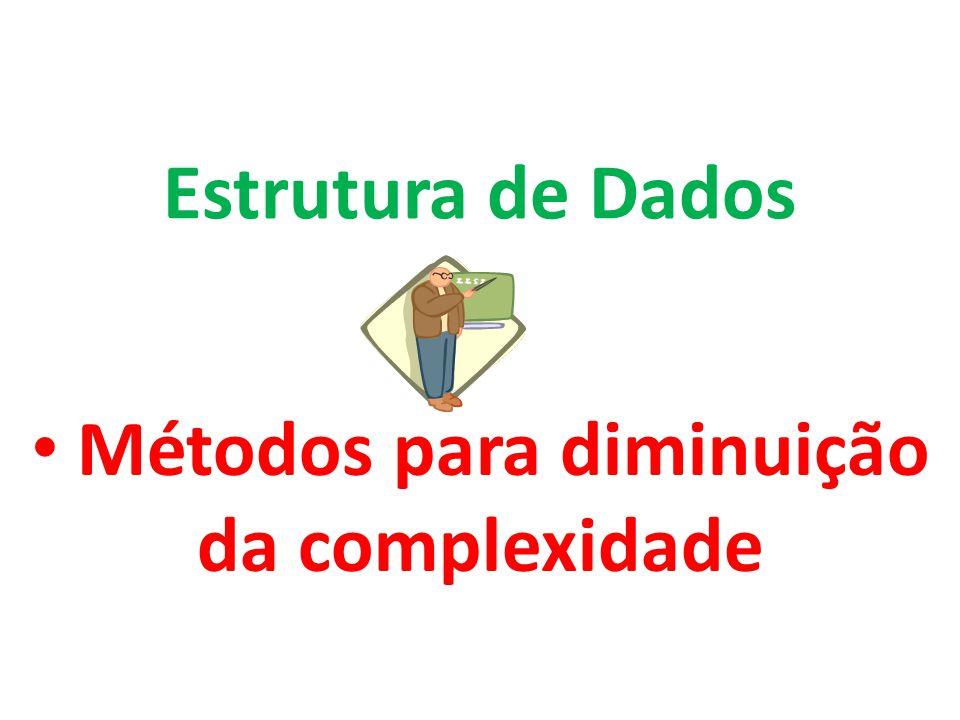 Métodos para diminuição da complexidade Estrutura de Dados