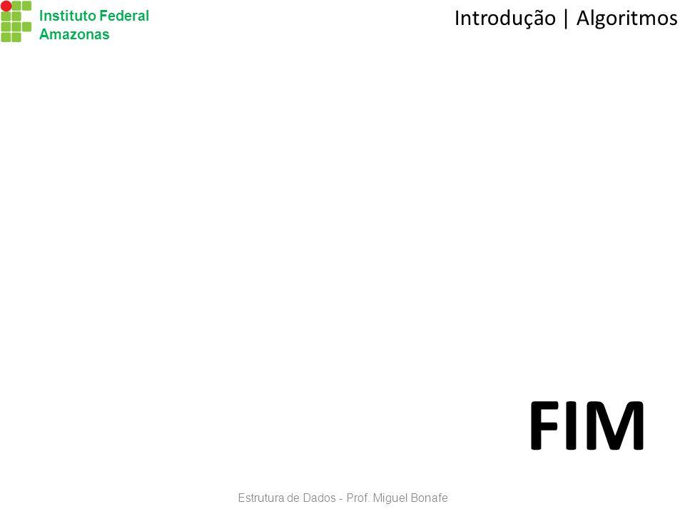 Instituto Federal Amazonas Estrutura de Dados - Prof. Miguel Bonafe FIM Introdução | Algoritmos