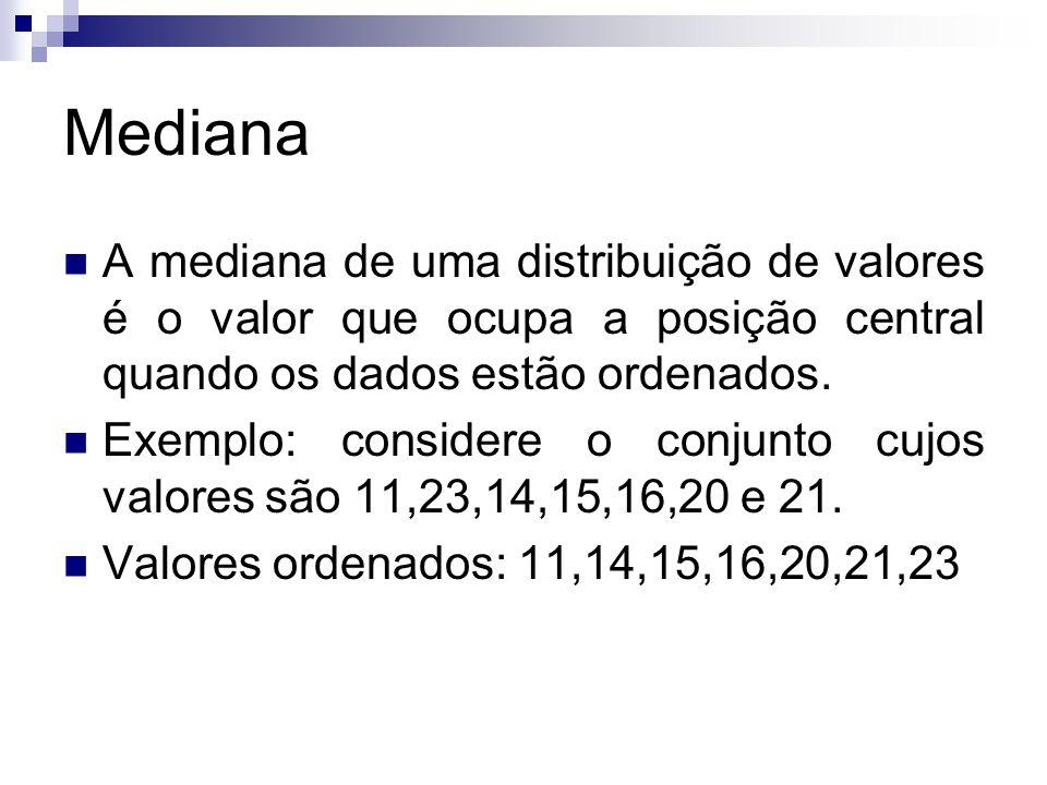 Mediana A mediana de uma distribuição de valores é o valor que ocupa a posição central quando os dados estão ordenados. Exemplo: considere o conjunto