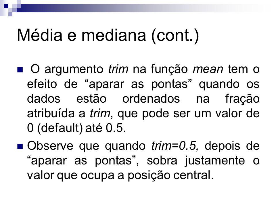 Média e mediana (cont.) O argumento trim na função mean tem o efeito de aparar as pontas quando os dados estão ordenados na fração atribuída a trim, que pode ser um valor de 0 (default) até 0.5.