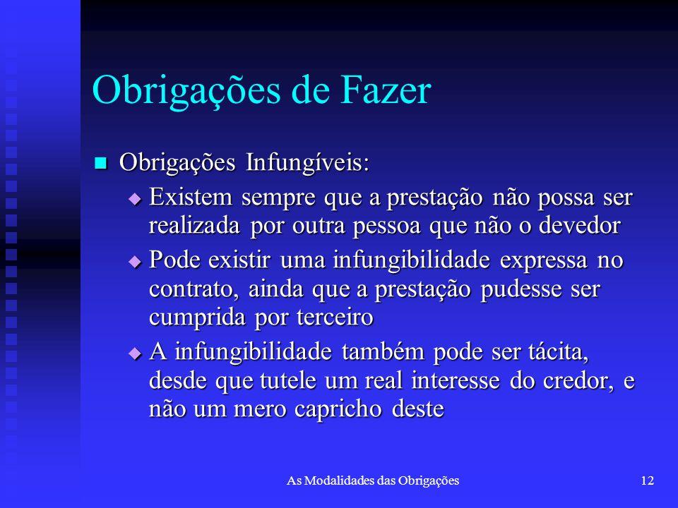 As Modalidades das Obrigações12 Obrigações de Fazer Obrigações Infungíveis: Obrigações Infungíveis:  Existem sempre que a prestação não possa ser rea