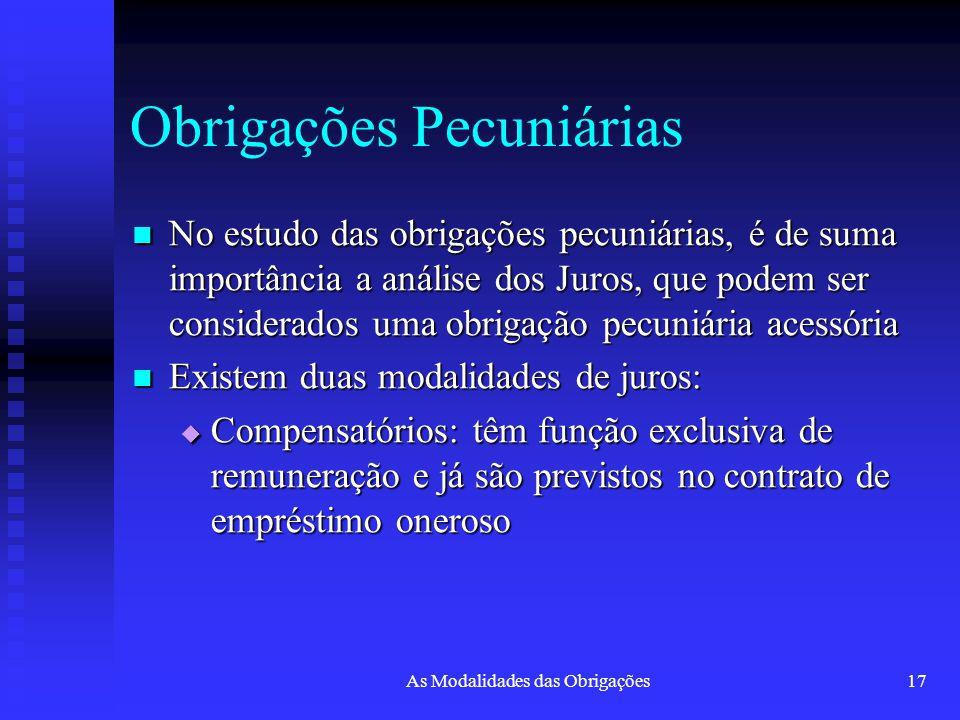 As Modalidades das Obrigações17 Obrigações Pecuniárias No estudo das obrigações pecuniárias, é de suma importância a análise dos Juros, que podem ser