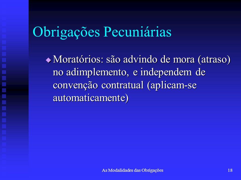 As Modalidades das Obrigações18 Obrigações Pecuniárias  Moratórios: são advindo de mora (atraso) no adimplemento, e independem de convenção contratua