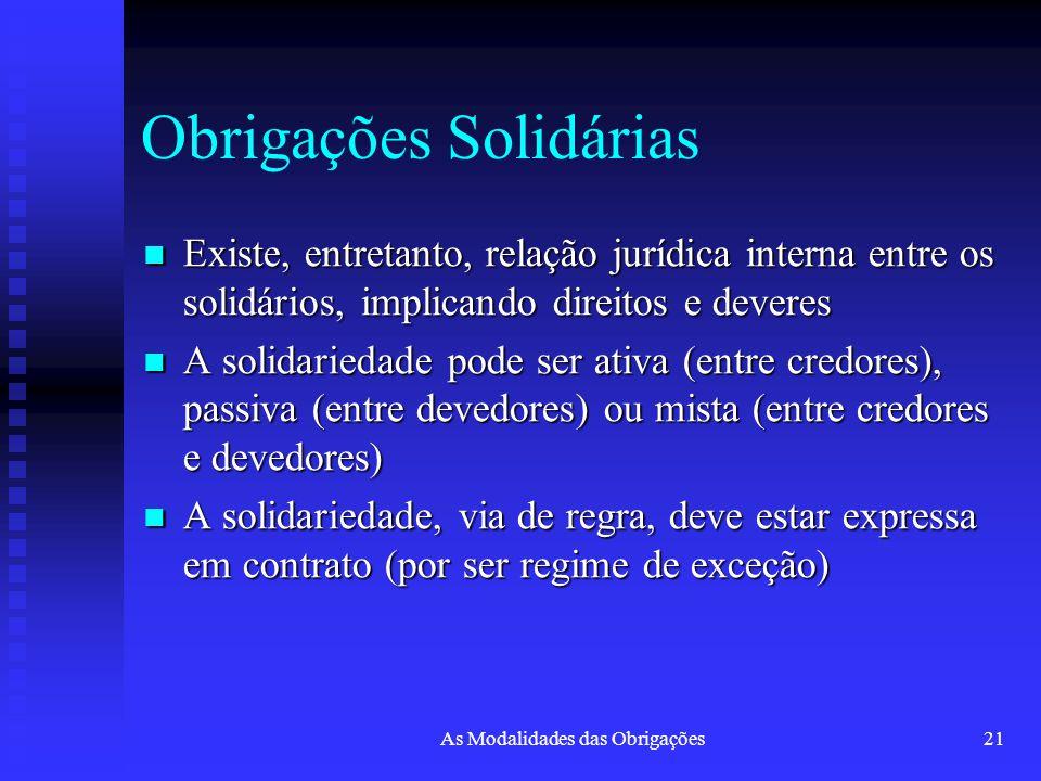 As Modalidades das Obrigações21 Obrigações Solidárias Existe, entretanto, relação jurídica interna entre os solidários, implicando direitos e deveres