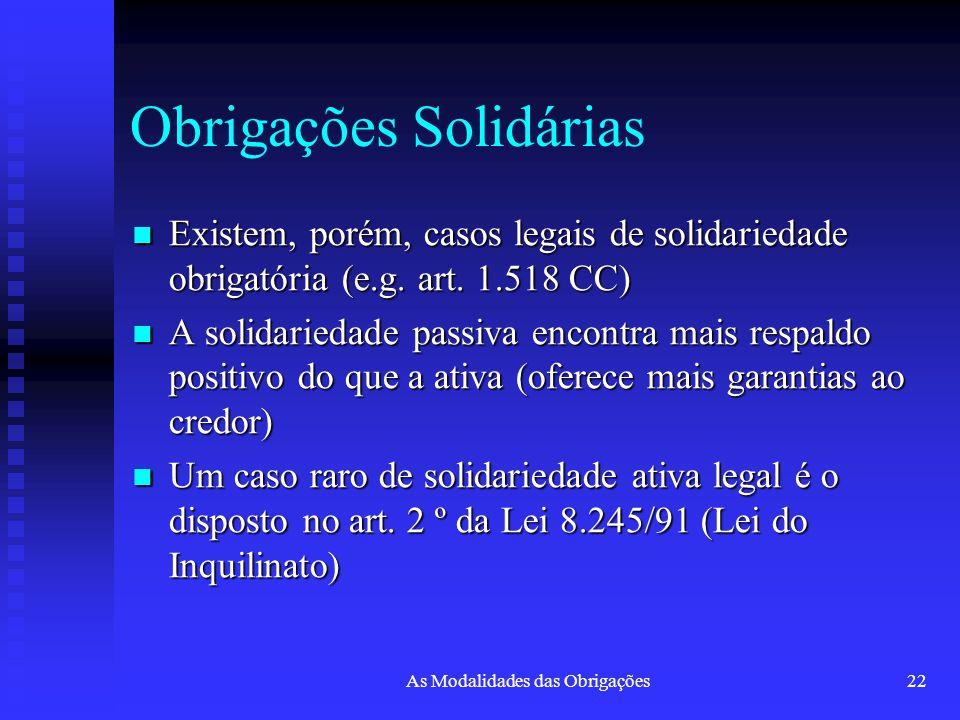 As Modalidades das Obrigações22 Obrigações Solidárias Existem, porém, casos legais de solidariedade obrigatória (e.g. art. 1.518 CC) Existem, porém, c