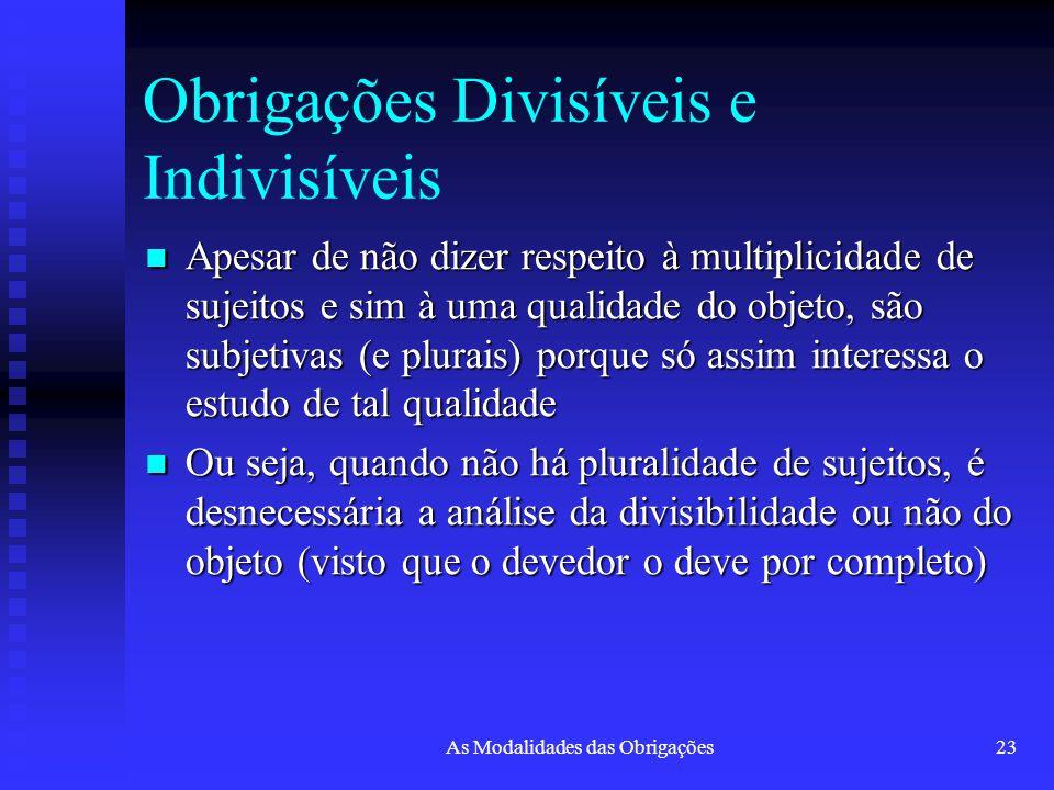 As Modalidades das Obrigações23 Obrigações Divisíveis e Indivisíveis Apesar de não dizer respeito à multiplicidade de sujeitos e sim à uma qualidade d