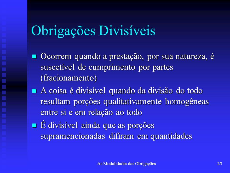 As Modalidades das Obrigações25 Obrigações Divisíveis Ocorrem quando a prestação, por sua natureza, é suscetível de cumprimento por partes (fracioname