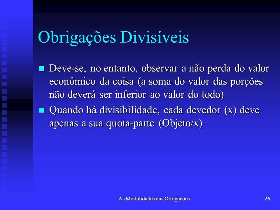As Modalidades das Obrigações26 Obrigações Divisíveis Deve-se, no entanto, observar a não perda do valor econômico da coisa (a soma do valor das porçõ