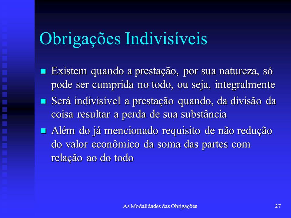 As Modalidades das Obrigações27 Obrigações Indivisíveis Existem quando a prestação, por sua natureza, só pode ser cumprida no todo, ou seja, integralm