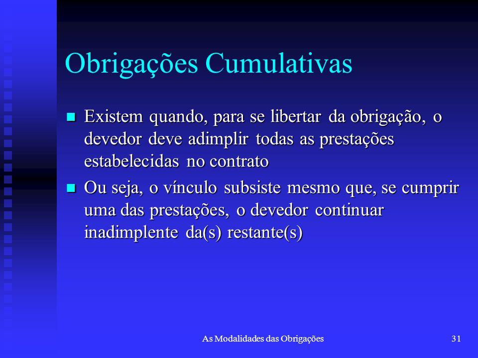 As Modalidades das Obrigações31 Obrigações Cumulativas Existem quando, para se libertar da obrigação, o devedor deve adimplir todas as prestações esta