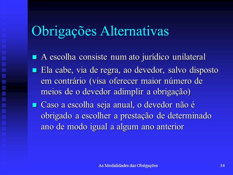 As Modalidades das Obrigações34 Obrigações Alternativas A escolha consiste num ato jurídico unilateral A escolha consiste num ato jurídico unilateral