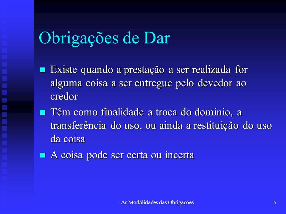 As Modalidades das Obrigações5 Obrigações de Dar Existe quando a prestação a ser realizada for alguma coisa a ser entregue pelo devedor ao credor Exis