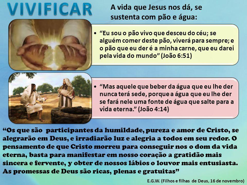A vida que Jesus nos dá, se sustenta com pão e água: Eu sou o pão vivo que desceu do céu; se alguém comer deste pão, viverá para sempre; e o pão que eu der é a minha carne, que eu darei pela vida do mundo (João 6:51) Mas aquele que beber da água que eu lhe der nunca terá sede, porque a água que eu lhe der se fará nele uma fonte de água que salte para a vida eterna. (João 4:14) Os que são participantes da humildade, pureza e amor de Cristo, se alegrarão em Deus, e irradiarão luz e alegria a todos em seu redor.