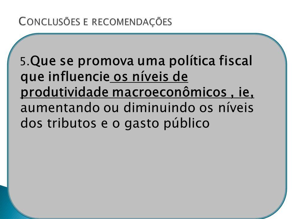 5. Que se promova uma política fiscal que influencie os níveis de produtividade macroeconômicos, ie, aumentando ou diminuindo os níveis dos tributos e