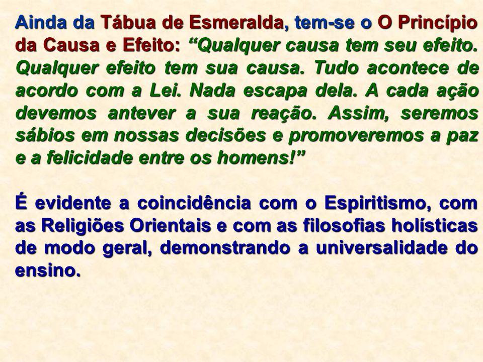 """Ainda da Tábua de Esmeralda, tem-se o O Princípio da Causa e Efeito: """"Qualquer causa tem seu efeito. Qualquer efeito tem sua causa. Tudo acontece de a"""