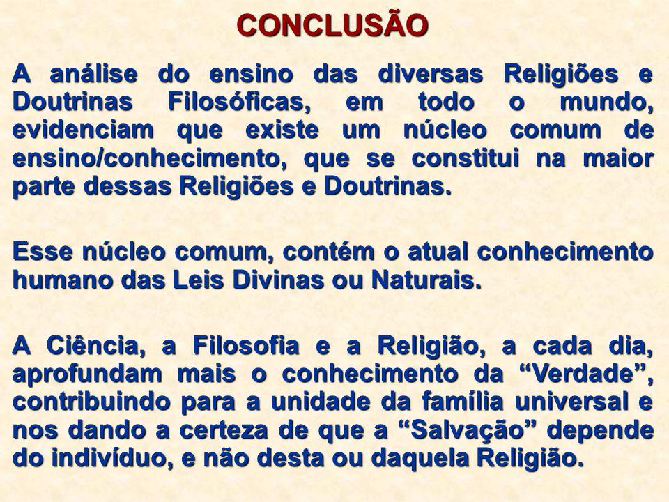 CONCLUSÃO A análise do ensino das diversas Religiões e Doutrinas Filosóficas, em todo o mundo, evidenciam que existe um núcleo comum de ensino/conheci