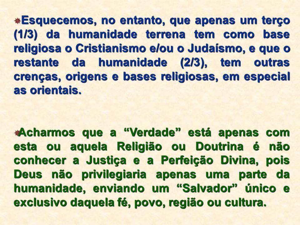  Esquecemos, no entanto, que apenas um terço (1/3) da humanidade terrena tem como base religiosa o Cristianismo e/ou o Judaísmo, e que o restante da