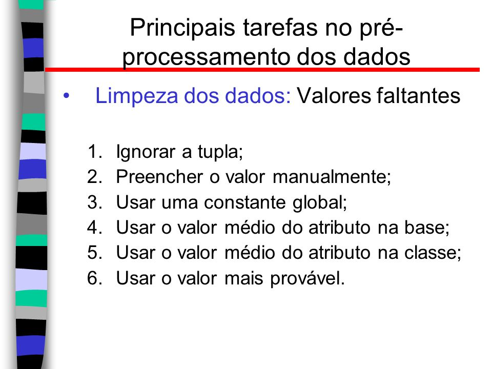 Principais tarefas no pré- processamento dos dados Limpeza dos dados: Valores faltantes 1.Ignorar a tupla; 2.Preencher o valor manualmente; 3.Usar uma