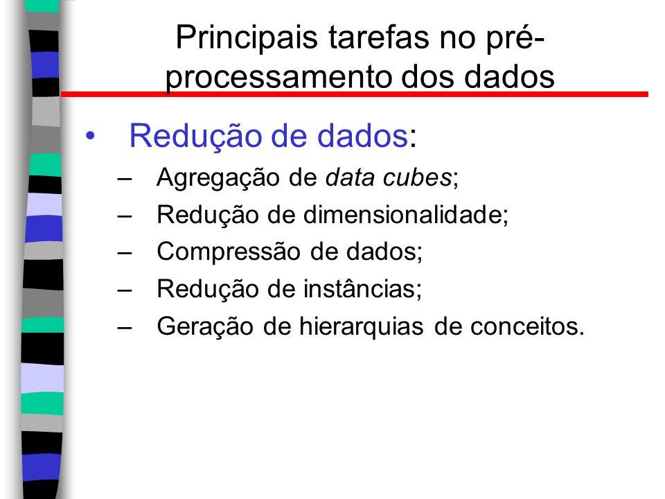 Principais tarefas no pré- processamento dos dados Redução de dados: –Agregação de data cubes; –Redução de dimensionalidade; –Compressão de dados; –Re