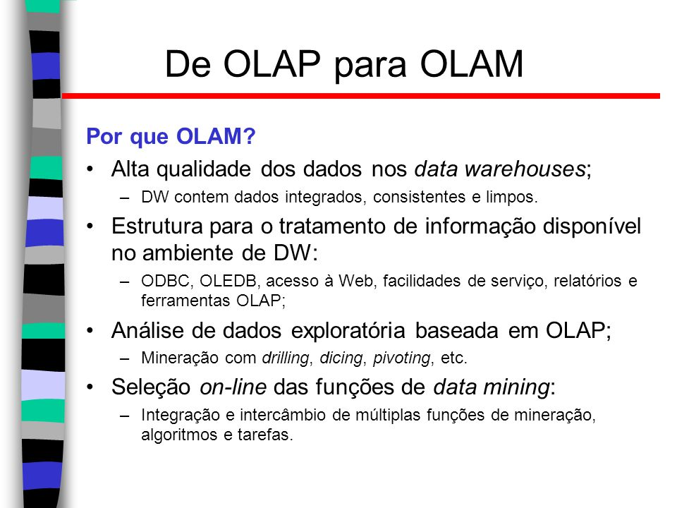 Uma arquitetura OLAM Data Warehouse Meta Data MDDB OLAM Engine OLAP Engine User GUI API Data Cube API Database API Data cleaning Data integration Layer3 OLAP/OLAM Layer2 MDDB Layer1 Data Repository Layer4 User Interface Filtering&IntegrationFiltering Databases Mining queryMining result