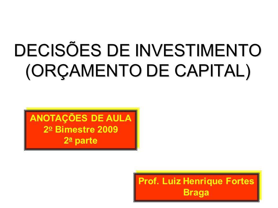 DECISÕES DE INVESTIMENTO (ORÇAMENTO DE CAPITAL) Prof. Luiz Henrique Fortes Braga ANOTAÇÕES DE AULA 2 o Bimestre 2009 2 a parte ANOTAÇÕES DE AULA 2 o B