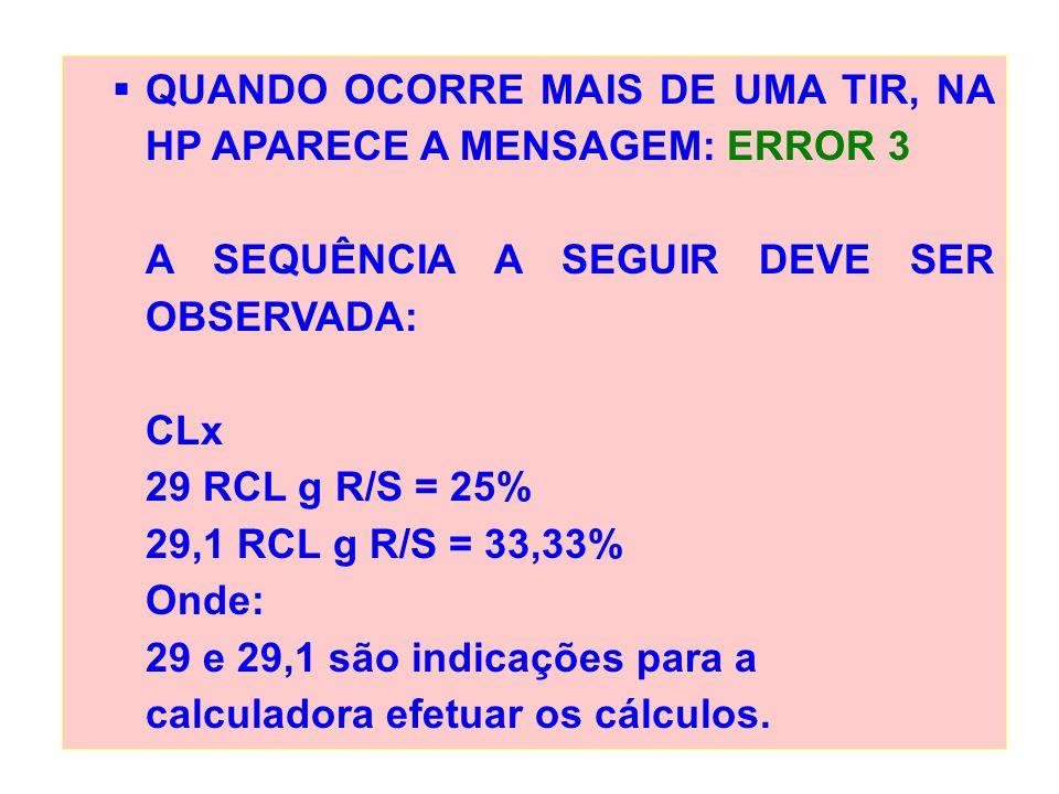 QUANDO OCORRE MAIS DE UMA TIR, NA HP APARECE A MENSAGEM: ERROR 3 A SEQUÊNCIA A SEGUIR DEVE SER OBSERVADA: CLx 29 RCL g R/S = 25% 29,1 RCL g R/S = 33