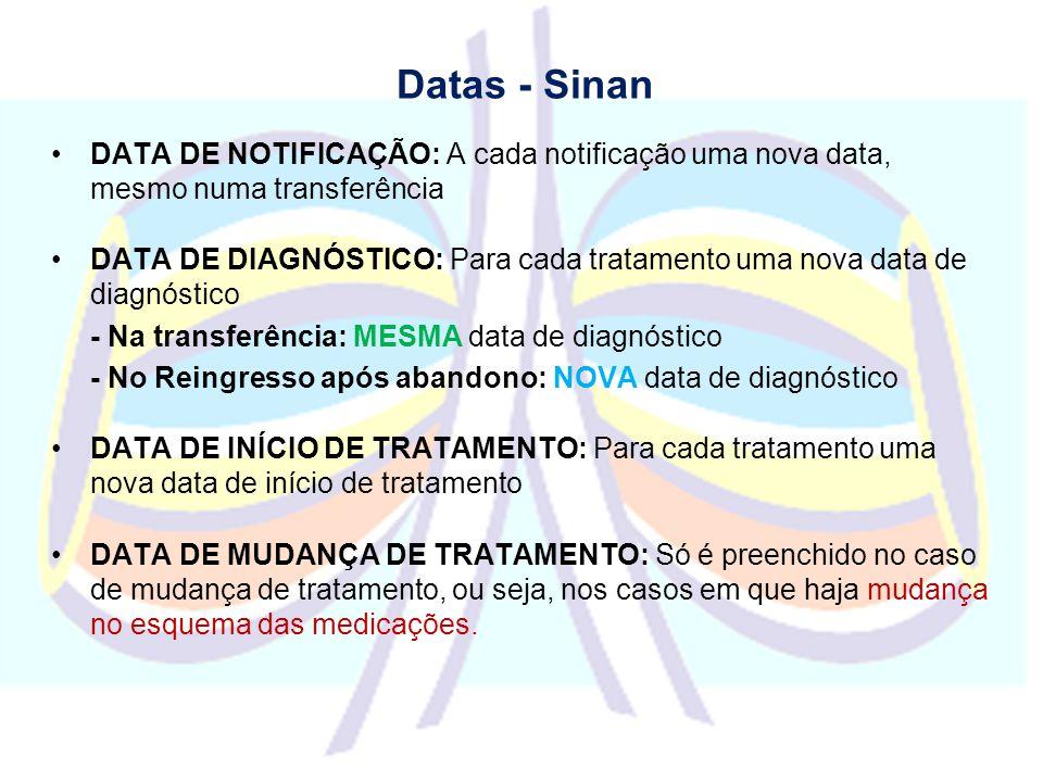 Datas - Sinan DATA DE NOTIFICAÇÃO: A cada notificação uma nova data, mesmo numa transferência DATA DE DIAGNÓSTICO: Para cada tratamento uma nova data de diagnóstico - Na transferência: MESMA data de diagnóstico - No Reingresso após abandono: NOVA data de diagnóstico DATA DE INÍCIO DE TRATAMENTO: Para cada tratamento uma nova data de início de tratamento DATA DE MUDANÇA DE TRATAMENTO: Só é preenchido no caso de mudança de tratamento, ou seja, nos casos em que haja mudança no esquema das medicações.