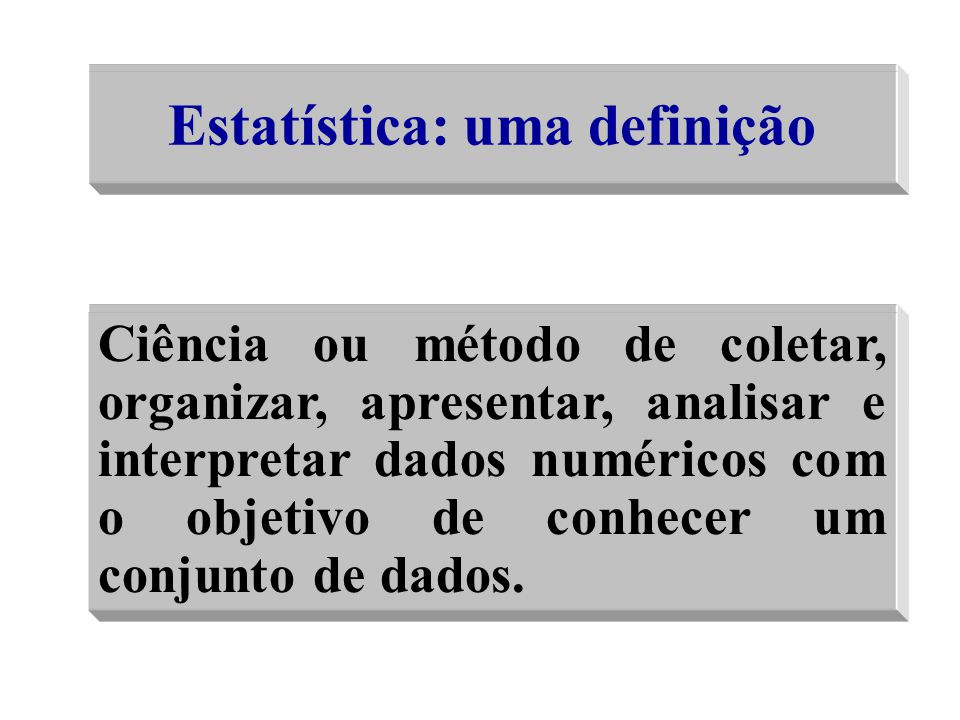 Ciência ou método de coletar, organizar, apresentar, analisar e interpretar dados numéricos com o objetivo de conhecer um conjunto de dados Ciência ou
