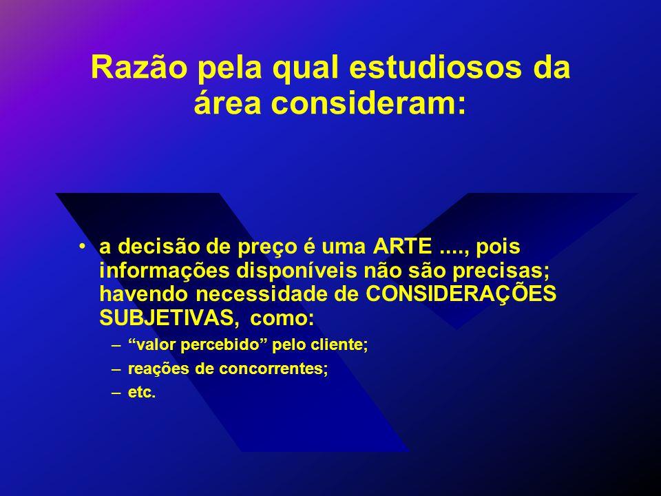 Razão pela qual estudiosos da área consideram: a decisão de preço é uma ARTE...., pois informações disponíveis não são precisas; havendo necessidade de CONSIDERAÇÕES SUBJETIVAS, como: – valor percebido pelo cliente; –reações de concorrentes; –etc.