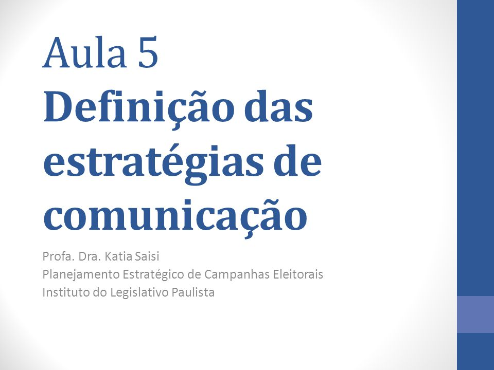 Aula 5 Definição das estratégias de comunicação Profa. Dra. Katia Saisi Planejamento Estratégico de Campanhas Eleitorais Instituto do Legislativo Paul