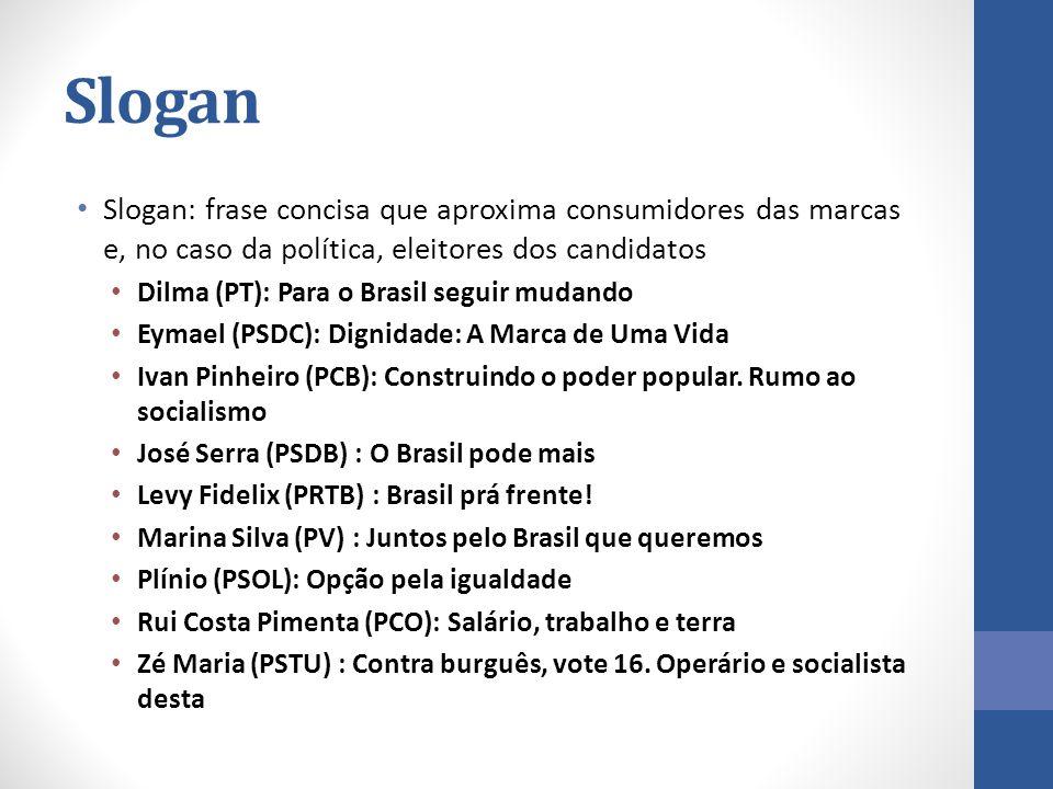 Slogan Slogan: frase concisa que aproxima consumidores das marcas e, no caso da política, eleitores dos candidatos Dilma (PT): Para o Brasil seguir mudando Eymael (PSDC): Dignidade: A Marca de Uma Vida Ivan Pinheiro (PCB): Construindo o poder popular.
