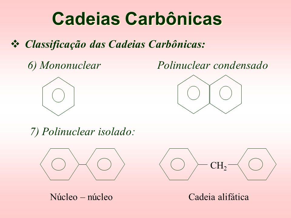  Classificação das Cadeias Carbônicas: Cadeias Carbônicas 4) Acíclica ou alifática Cíclica l l – C – C – C – l l l l 5) Alicíclica Aromática