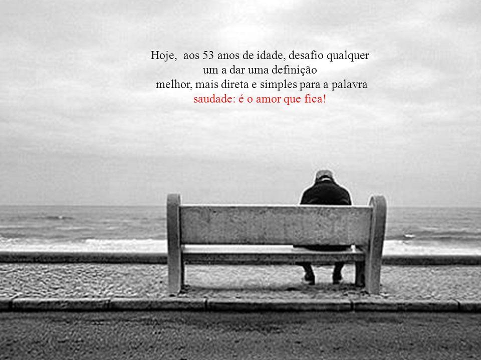 Emocionado, contendo uma lágrima e um soluço, perguntei: — E o que saudade significa para você, minha querida? — Saudade é o amor que fica!