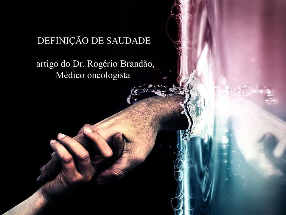 DEFINIÇÃO DE SAUDADE artigo do Dr. Rogério Brandão, Médico oncologista