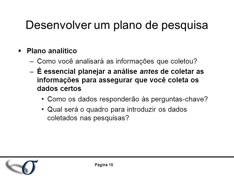 Página 15 Desenvolver um plano de pesquisa  Plano analítico –Como você analisará as informações que coletou? –É essencial planejar a análise antes de
