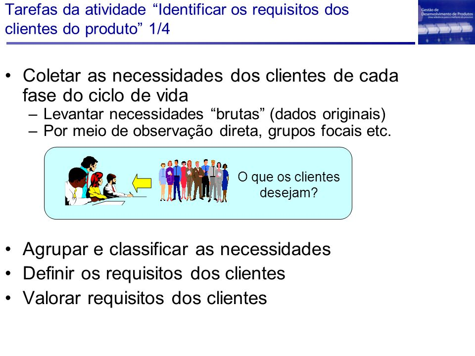 """Coletar as necessidades dos clientes de cada fase do ciclo de vida –Levantar necessidades """"brutas"""" (dados originais) –Por meio de observação direta, g"""