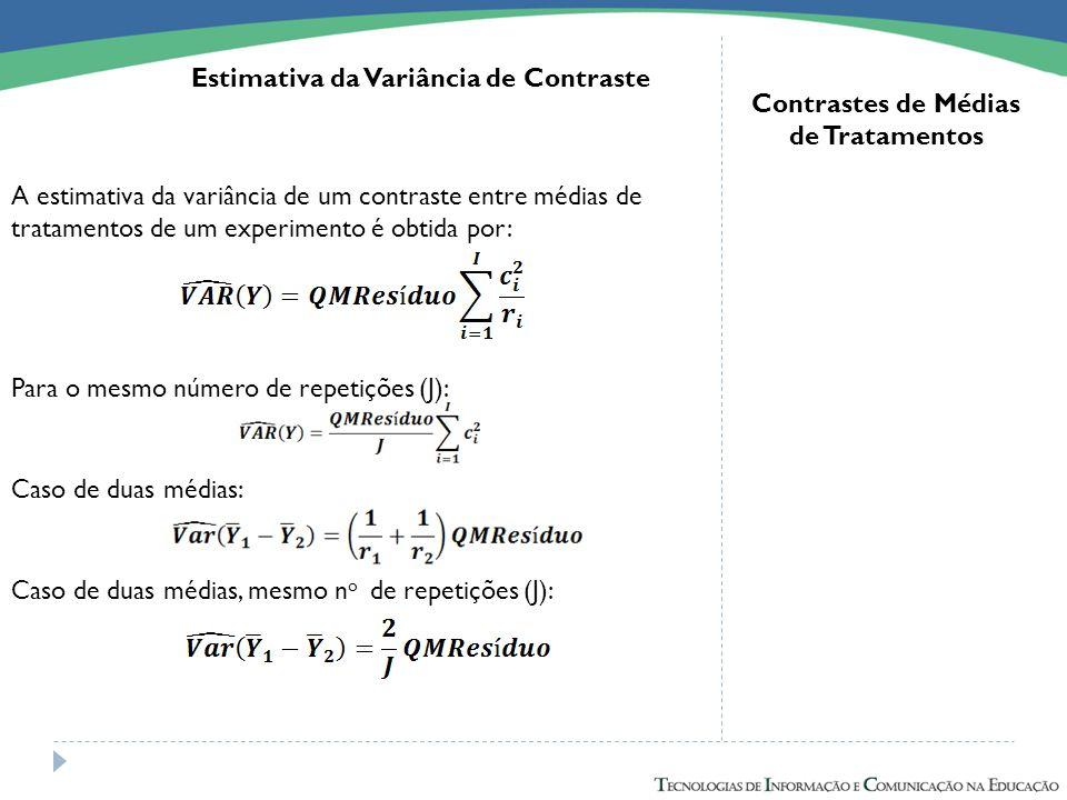 A estimativa da variância de um contraste entre médias de tratamentos de um experimento é obtida por: Para o mesmo número de repetições (J): Contraste
