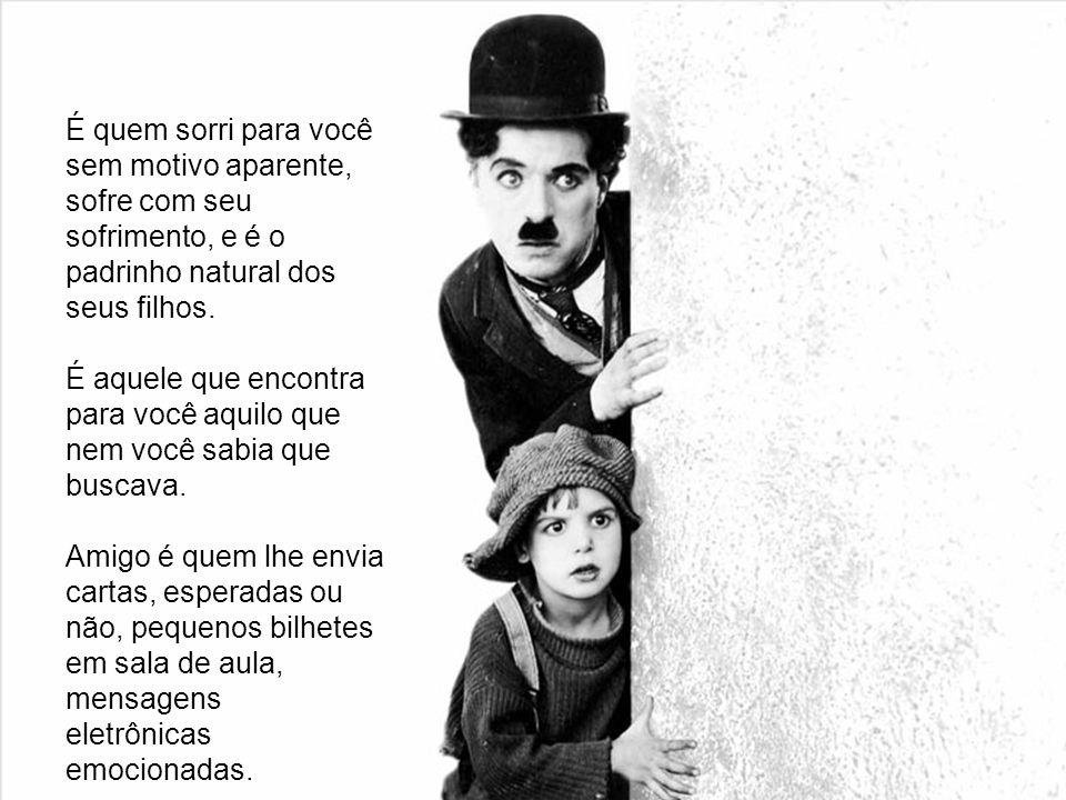 É quem sorri para você sem motivo aparente, sofre com seu sofrimento, e é o padrinho natural dos seus filhos.