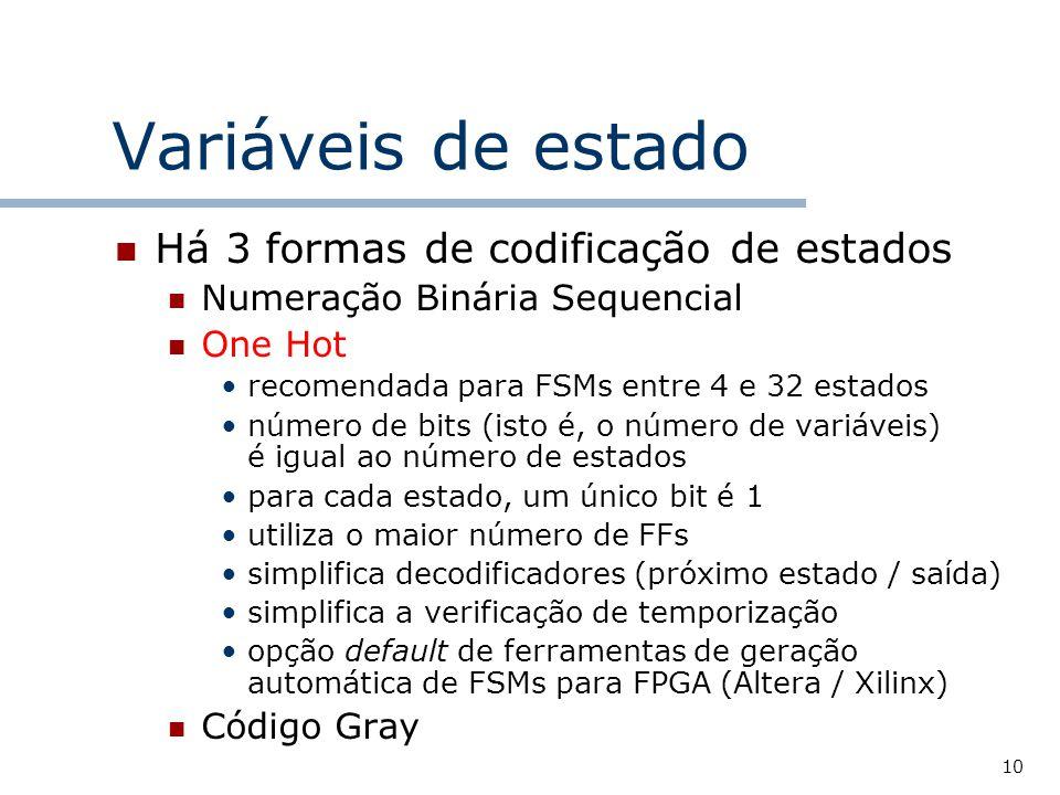 10 Variáveis de estado Há 3 formas de codificação de estados Numeração Binária Sequencial One Hot recomendada para FSMs entre 4 e 32 estados número de bits (isto é, o número de variáveis) é igual ao número de estados para cada estado, um único bit é 1 utiliza o maior número de FFs simplifica decodificadores (próximo estado / saída) simplifica a verificação de temporização opção default de ferramentas de geração automática de FSMs para FPGA (Altera / Xilinx) Código Gray
