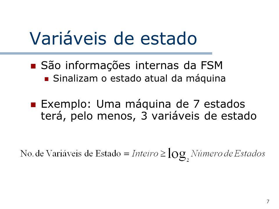 7 Variáveis de estado São informações internas da FSM Sinalizam o estado atual da máquina Exemplo: Uma máquina de 7 estados terá, pelo menos, 3 variáveis de estado