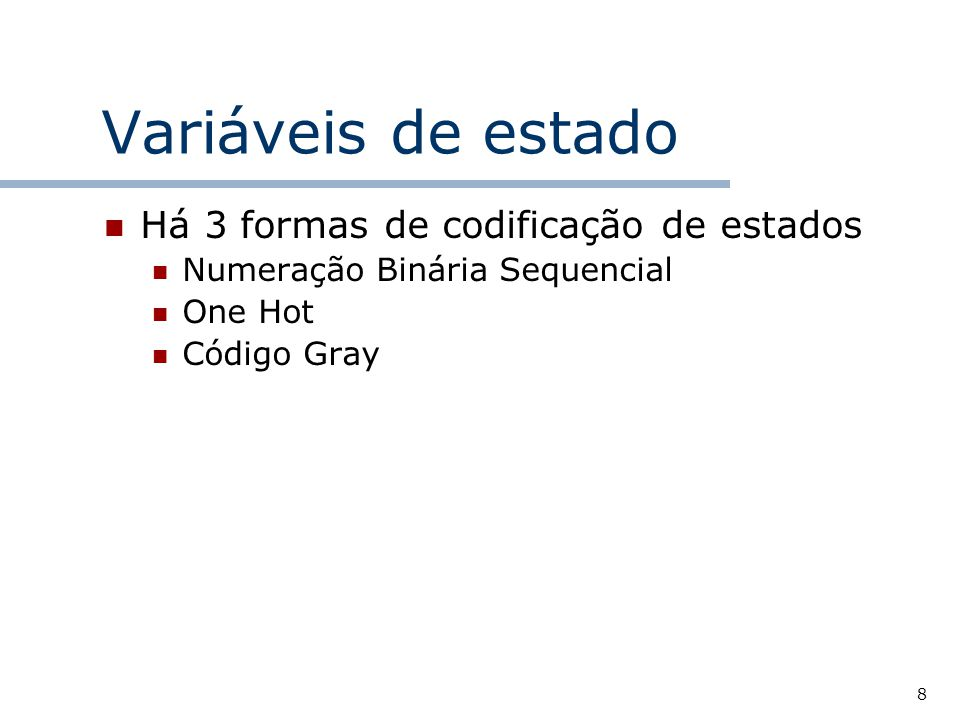 8 Variáveis de estado Há 3 formas de codificação de estados Numeração Binária Sequencial One Hot Código Gray